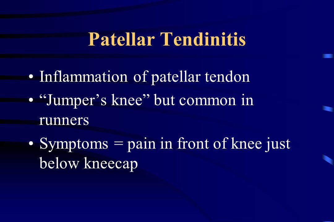 "Patellar Tendinitis Inflammation of patellar tendon ""Jumper's knee"" but common in runners Symptoms = pain in front of knee just below kneecap"