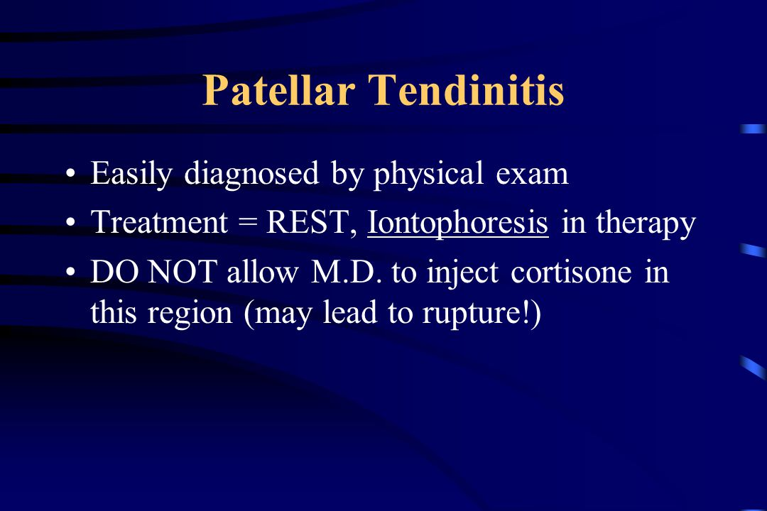 Patellar Tendinitis Easily diagnosed by physical exam Treatment = REST, Iontophoresis in therapy DO NOT allow M.D.