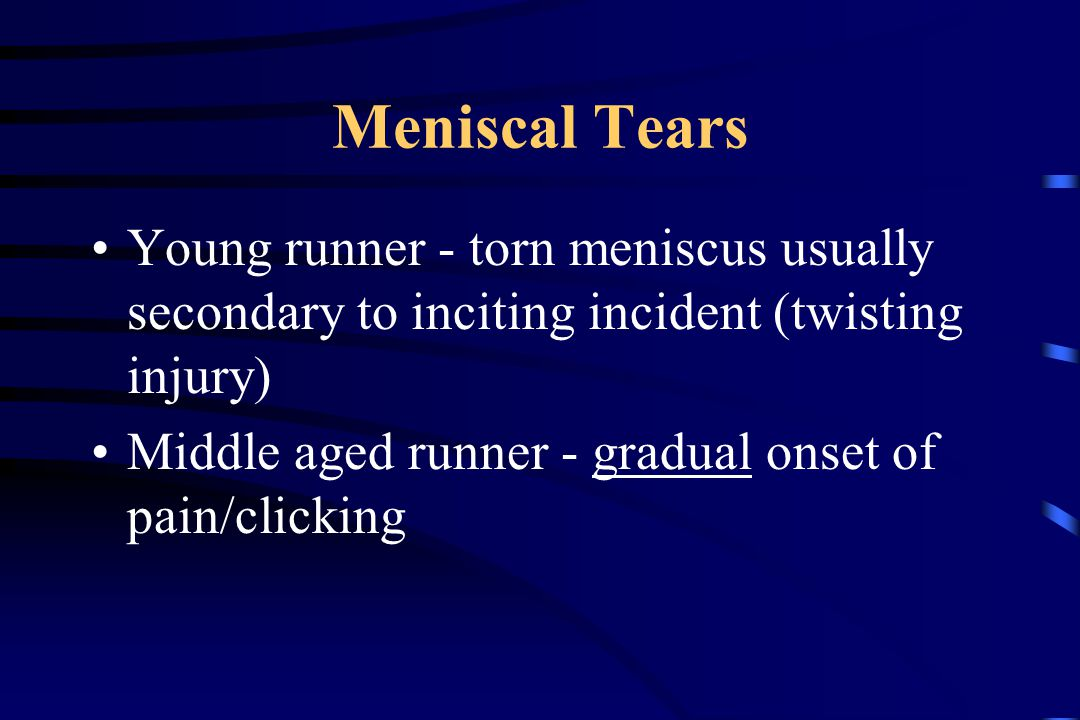 Meniscal Tears Young runner - torn meniscus usually secondary to inciting incident (twisting injury) Middle aged runner - gradual onset of pain/clicking