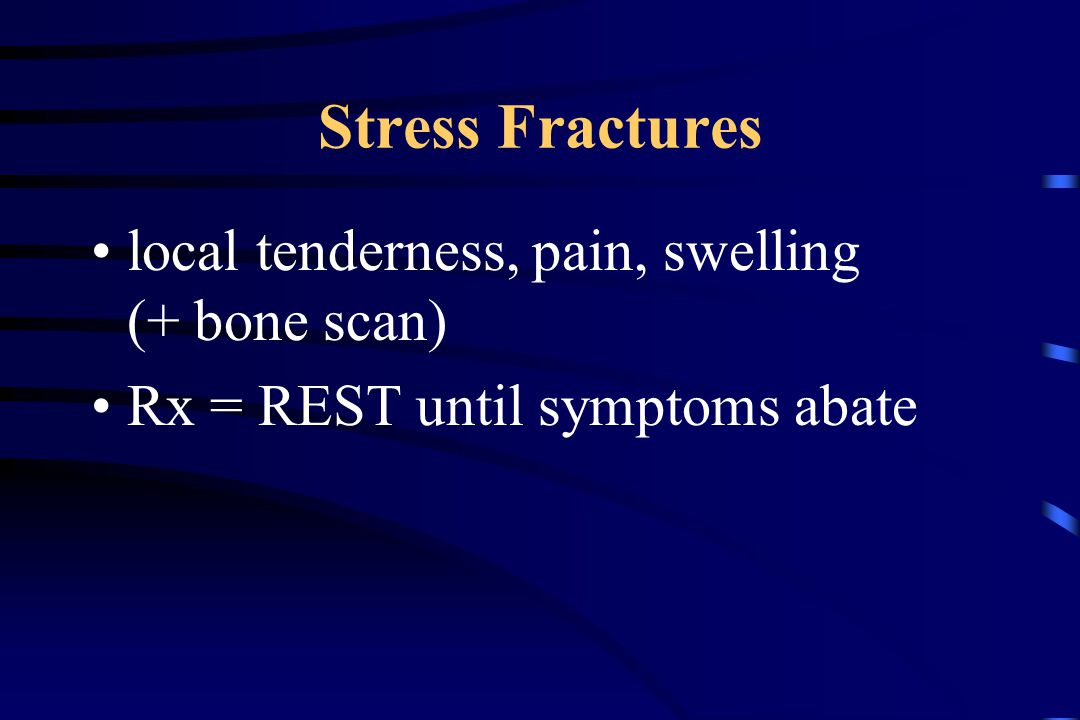 Stress Fractures local tenderness, pain, swelling (+ bone scan) Rx = REST until symptoms abate