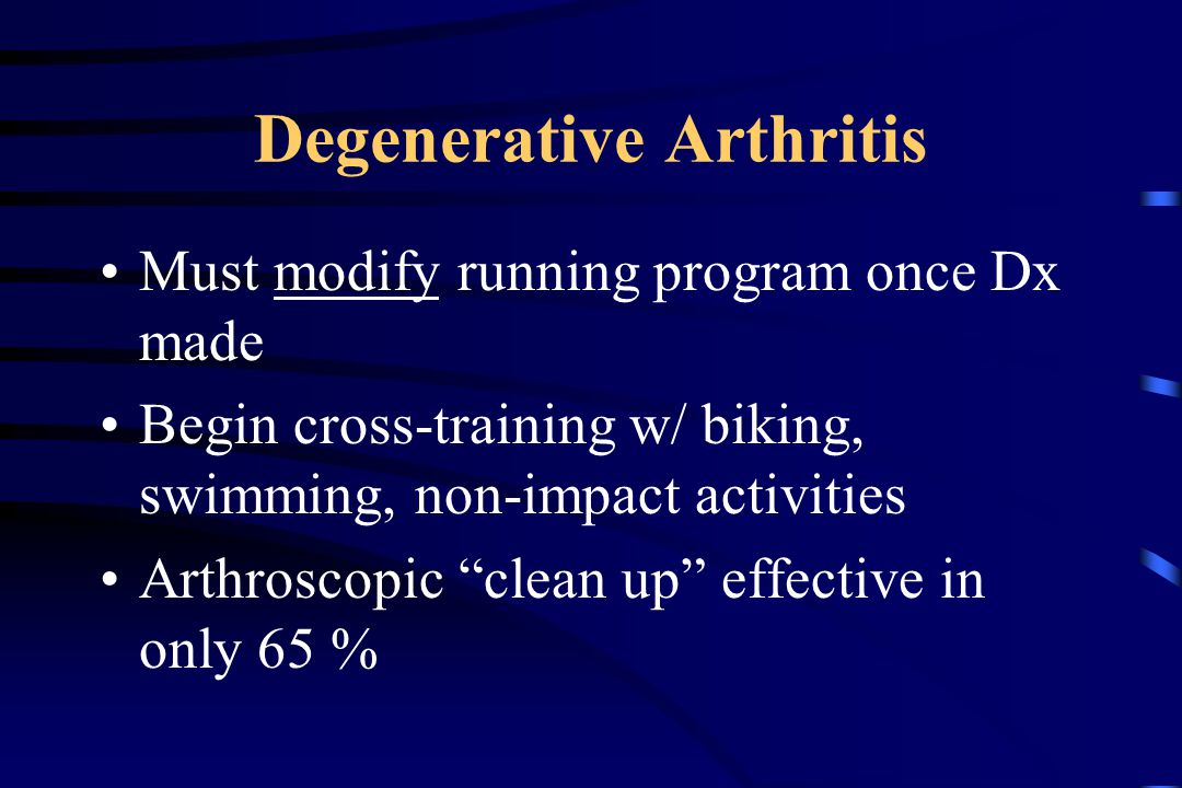 Degenerative Arthritis Must modify running program once Dx made Begin cross-training w/ biking, swimming, non-impact activities Arthroscopic clean up effective in only 65 %