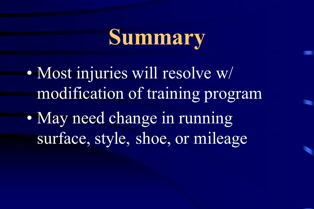 Summary Most injuries will resolve w/ modification of training program May need change in running surface, style, shoe, or mileage
