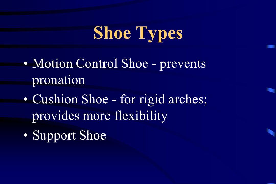 Shoe Types Motion Control Shoe - prevents pronation Cushion Shoe - for rigid arches; provides more flexibility Support Shoe