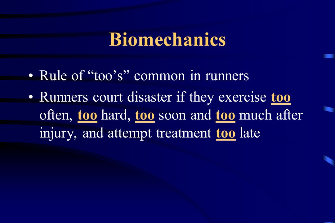 Biomechanics Rule of too's common in runners Runners court disaster if they exercise too often, too hard, too soon and too much after injury, and attempt treatment too late