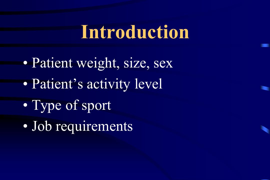 Introduction Patient weight, size, sex Patient's activity level Type of sport Job requirements
