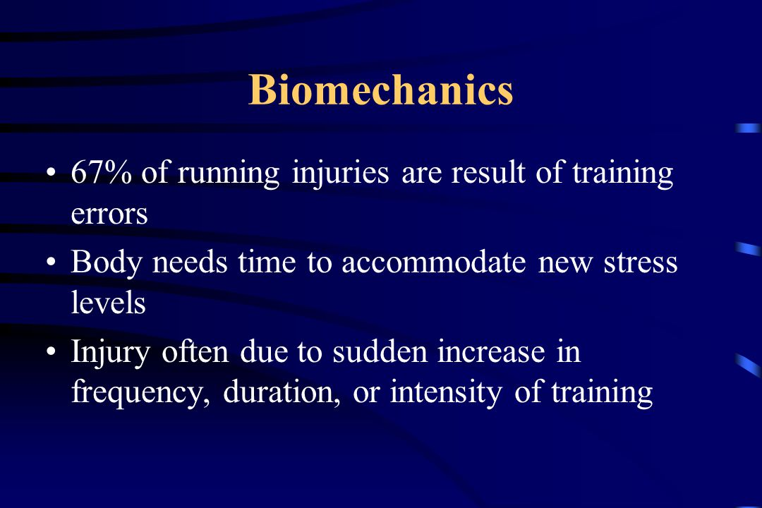 Biomechanics 67% of running injuries are result of training errors Body needs time to accommodate new stress levels Injury often due to sudden increase in frequency, duration, or intensity of training