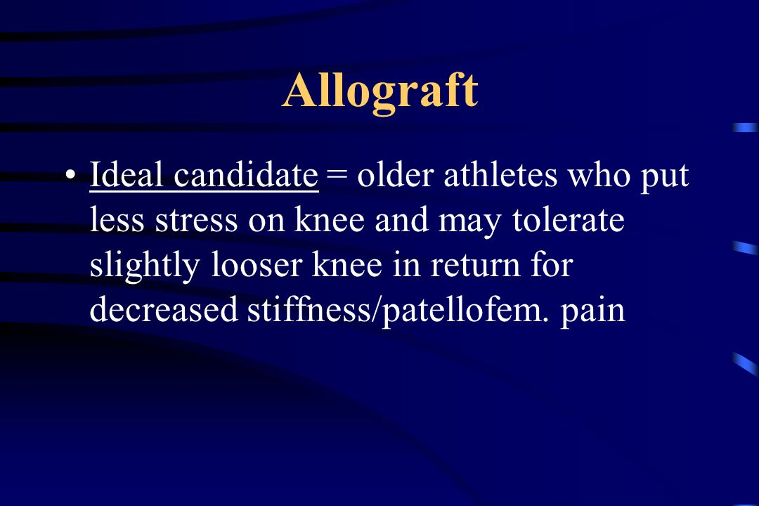 Allograft Ideal candidate = older athletes who put less stress on knee and may tolerate slightly looser knee in return for decreased stiffness/patellofem.