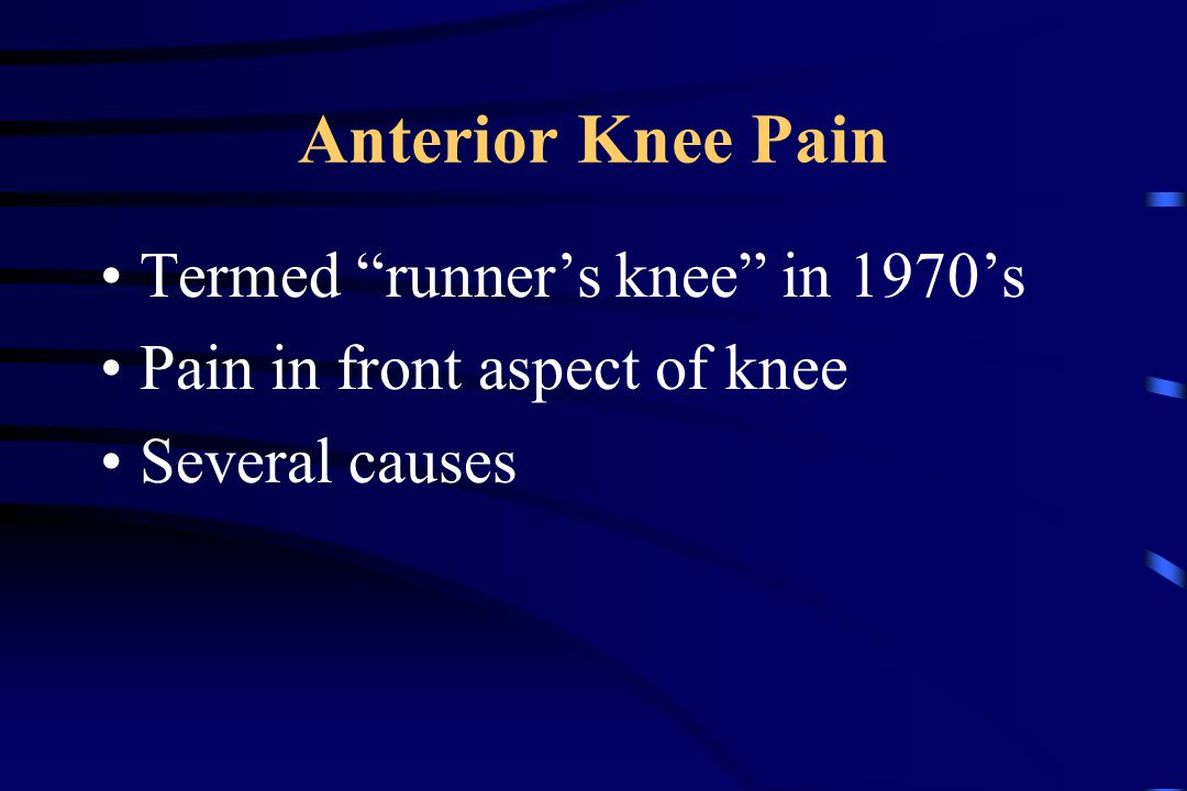 Anterior Knee Pain Termed runner's knee in 1970's Pain in front aspect of knee Several causes
