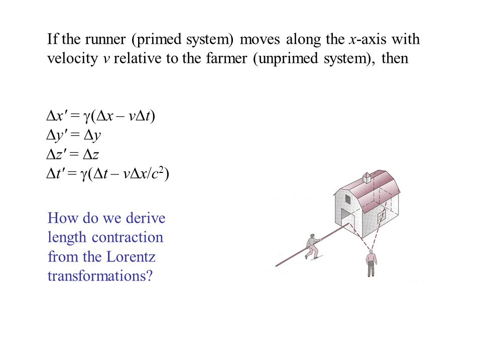  x′ =  (  x – v  t)  y′ =  y  z′ =  z  t′ =  (  t – v  x/c 2 ) If the runner (primed system) moves along the x-axis with velocity v relative to the farmer (unprimed system), then How do we derive length contraction from the Lorentz transformations