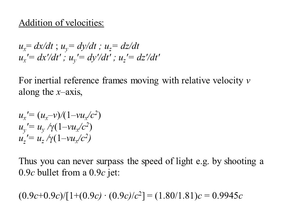 Addition of velocities: u x = dx/dt ; u y = dy/dt ; u z = dz/dt u x ′= dx′/dt′ ; u y ′= dy′/dt′ ; u z ′= dz′/dt′ For inertial reference frames moving with relative velocity v along the x–axis, u x ′= (u x –v)/(1–vu x /c 2 ) u y ′= u y /  (1–vu x /c 2 ) u z ′= u z /  (1–vu x /c 2 ) Thus you can never surpass the speed of light e.g.