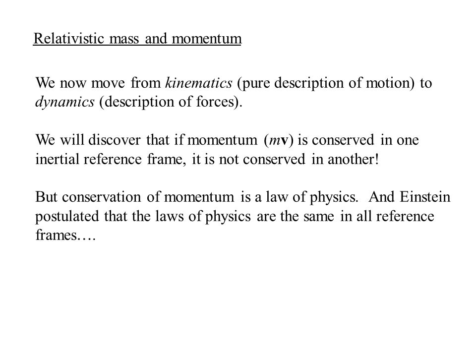 Relativistic mass and momentum We now move from kinematics (pure description of motion) to dynamics (description of forces).