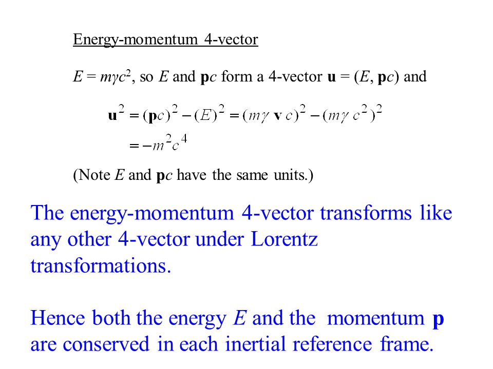 E = mγc 2, so E and pc form a 4-vector u = (E, pc) and (Note E and pc have the same units.) The energy-momentum 4-vector transforms like any other 4-vector under Lorentz transformations.