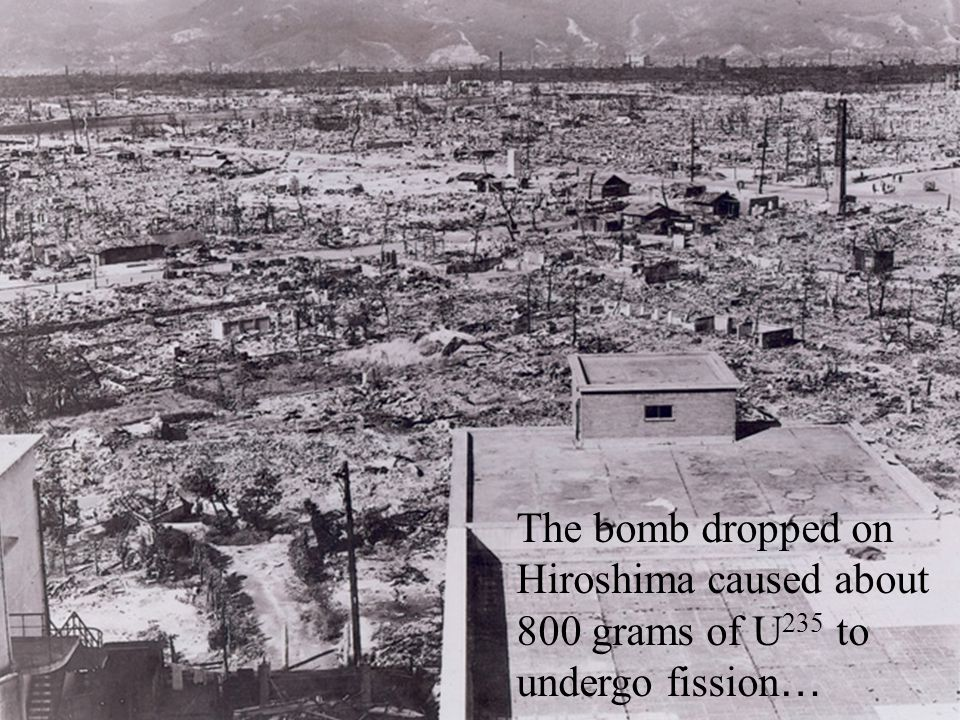 The bomb dropped on Hiroshima caused about 800 grams of U 235 to undergo fission …