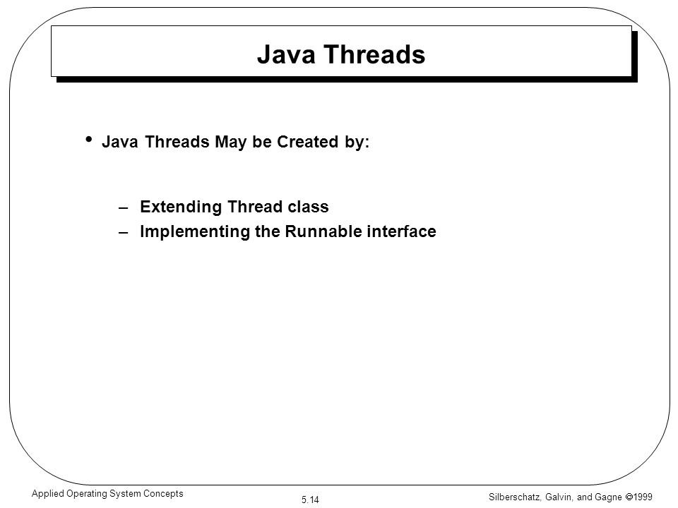 Silberschatz, Galvin, and Gagne  1999 5.14 Applied Operating System Concepts Java Threads Java Threads May be Created by: –Extending Thread class –Implementing the Runnable interface