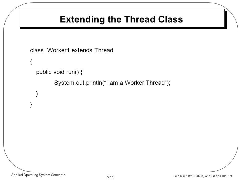 Silberschatz, Galvin, and Gagne  1999 5.15 Applied Operating System Concepts Extending the Thread Class class Worker1 extends Thread { public void run() { System.out.println( I am a Worker Thread ); }