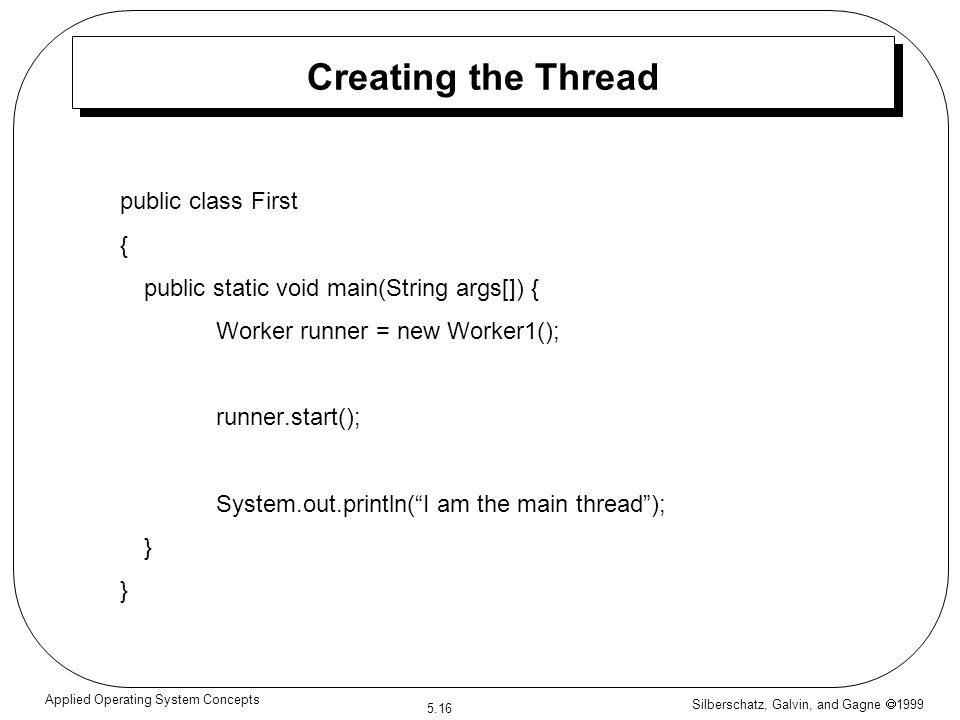 Silberschatz, Galvin, and Gagne  1999 5.16 Applied Operating System Concepts Creating the Thread public class First { public static void main(String args[]) { Worker runner = new Worker1(); runner.start(); System.out.println( I am the main thread ); }