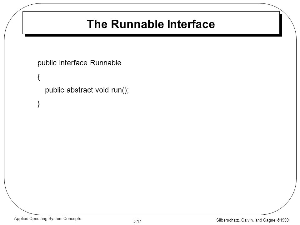 Silberschatz, Galvin, and Gagne  1999 5.17 Applied Operating System Concepts The Runnable Interface public interface Runnable { public abstract void run(); }