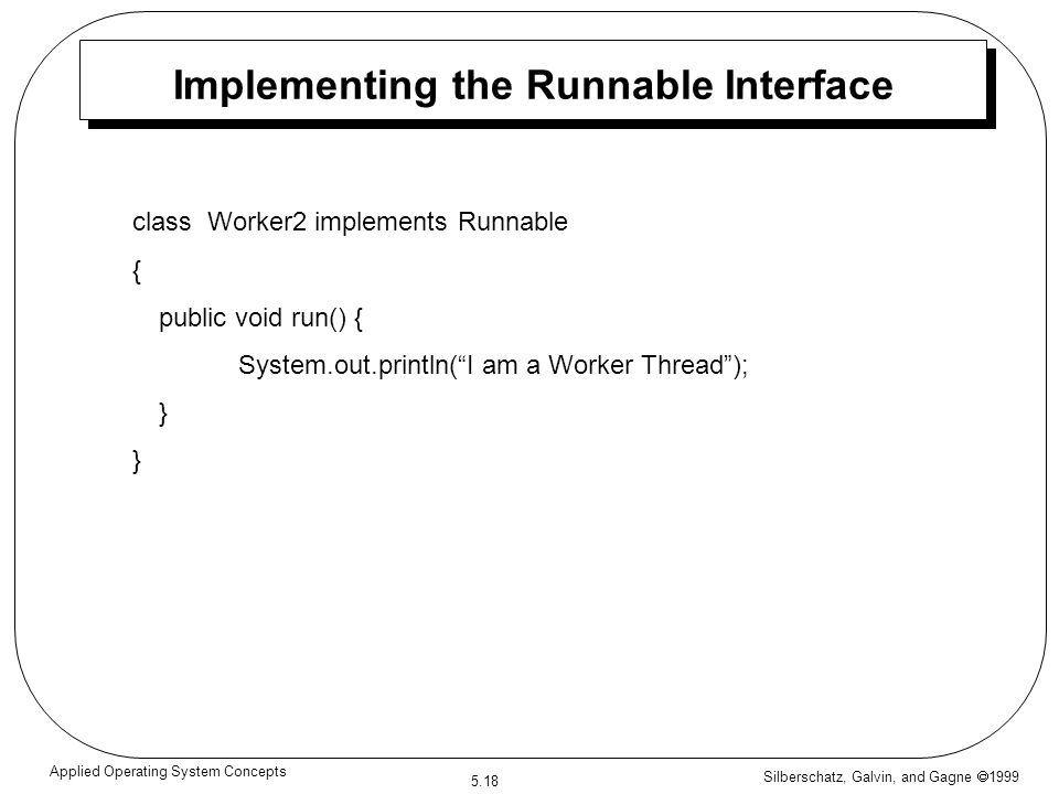 Silberschatz, Galvin, and Gagne  1999 5.18 Applied Operating System Concepts Implementing the Runnable Interface class Worker2 implements Runnable { public void run() { System.out.println( I am a Worker Thread ); }