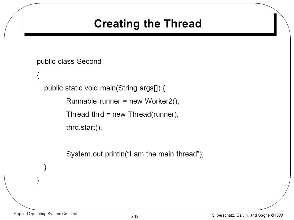 Silberschatz, Galvin, and Gagne  1999 5.19 Applied Operating System Concepts Creating the Thread public class Second { public static void main(String
