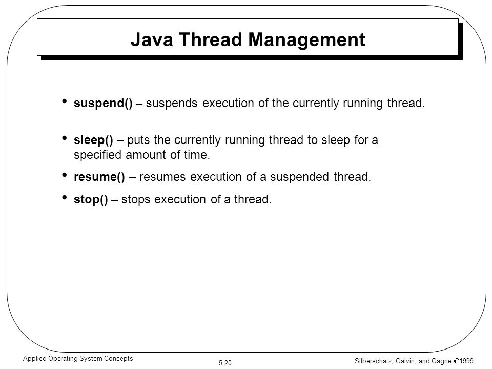 Silberschatz, Galvin, and Gagne  1999 5.20 Applied Operating System Concepts Java Thread Management suspend() – suspends execution of the currently r