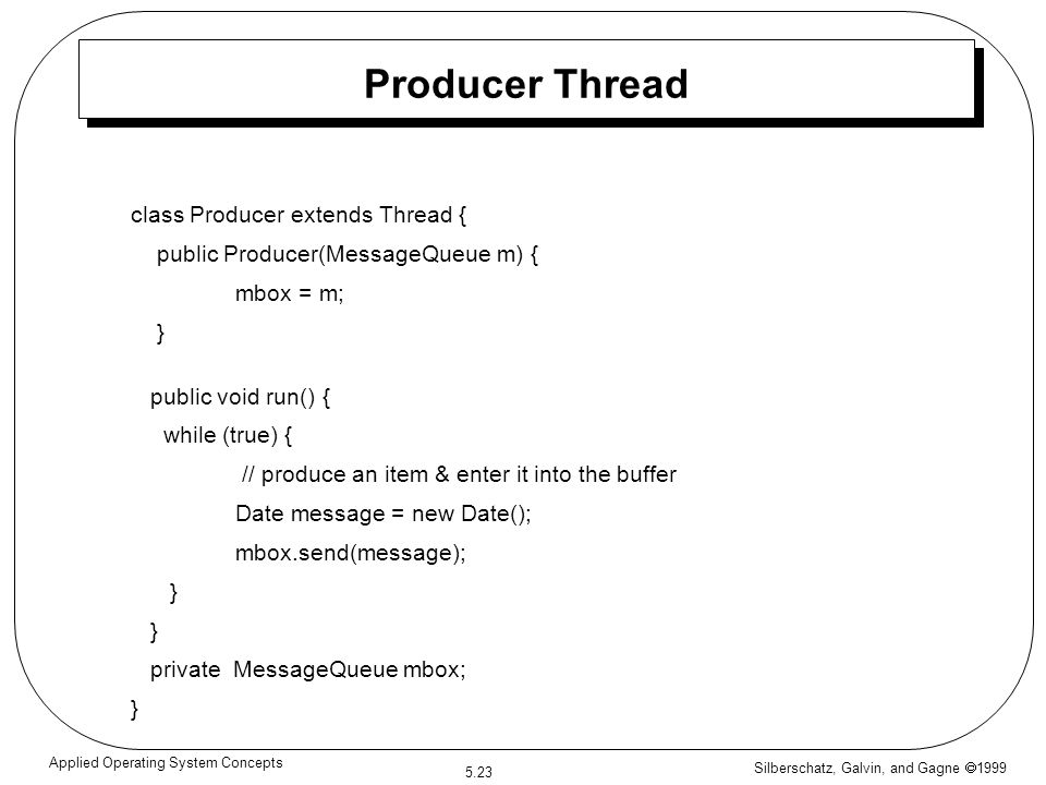 Silberschatz, Galvin, and Gagne  1999 5.23 Applied Operating System Concepts Producer Thread class Producer extends Thread { public Producer(MessageQ