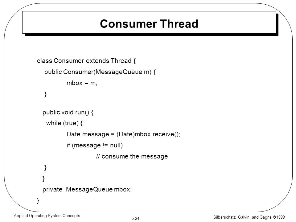 Silberschatz, Galvin, and Gagne  1999 5.24 Applied Operating System Concepts Consumer Thread class Consumer extends Thread { public Consumer(MessageQueue m) { mbox = m; } public void run() { while (true) { Date message = (Date)mbox.receive(); if (message != null) // consume the message } private MessageQueue mbox; }