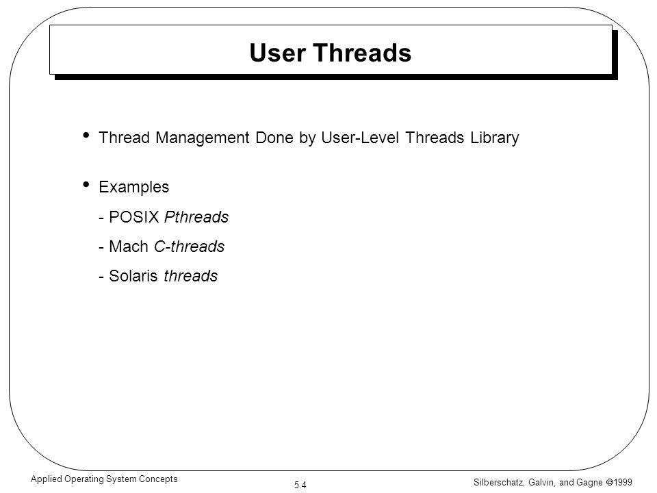 Silberschatz, Galvin, and Gagne  1999 5.15 Applied Operating System Concepts Extending the Thread Class class Worker1 extends Thread { public void run() { System.out.println( I am a Worker Thread ); }
