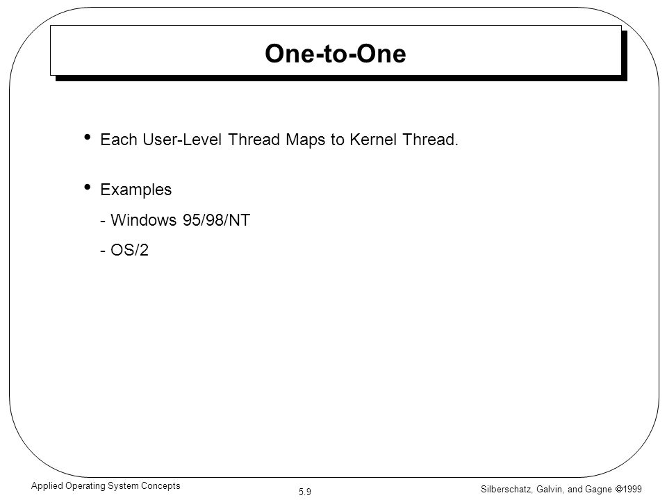 Silberschatz, Galvin, and Gagne  1999 5.9 Applied Operating System Concepts One-to-One Each User-Level Thread Maps to Kernel Thread. Examples - Windo