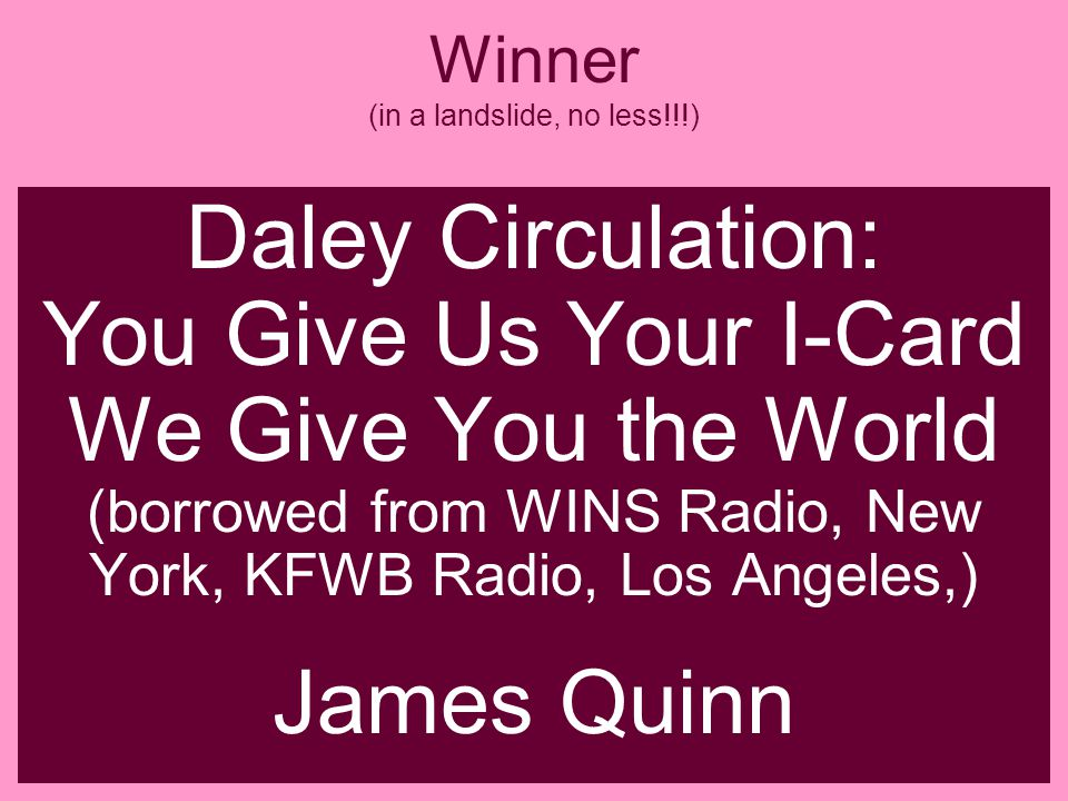 Winner (in a landslide, no less!!!) Daley Circulation: You Give Us Your I-Card We Give You the World (borrowed from WINS Radio, New York, KFWB Radio, Los Angeles,) James Quinn