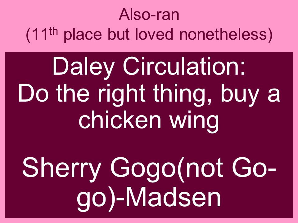 Also-ran (11 th place but loved nonetheless) Daley Circulation: Do the right thing, buy a chicken wing Sherry Gogo(not Go- go)-Madsen