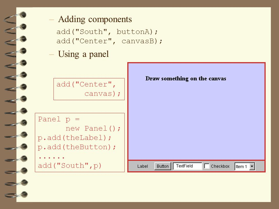 –Adding components add( South , buttonA); add( Center , canvasB); –Using a panel Panel p = new Panel(); p.add(theLabel); p.add(theButton);......