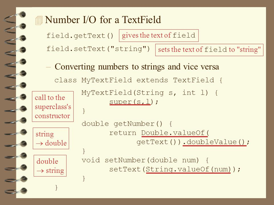 class MyTextField extends TextField { MyTextField(String s, int l) { super(s,l); } double getNumber() { return Double.valueOf( getText()).doubleValue(); } void setNumber(double num) { setText(String.valueOf(num)); } 4 Number I/O for a TextField field.getText() gives the text of field field.setText( string ) sets the text of field to string –Converting numbers to strings and vice versa call to the superclass s constructor string  double double  string