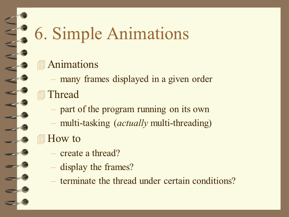 6. Simple Animations 4 Animations –many frames displayed in a given order 4 Thread –part of the program running on its own –multi-tasking (actually mu