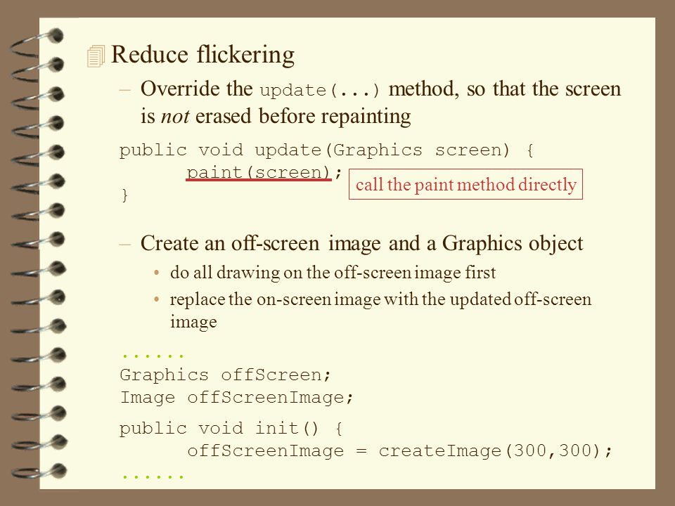 4 Reduce flickering –Override the update(...) method, so that the screen is not erased before repainting –Create an off-screen image and a Graphics object do all drawing on the off-screen image first replace the on-screen image with the updated off-screen image......