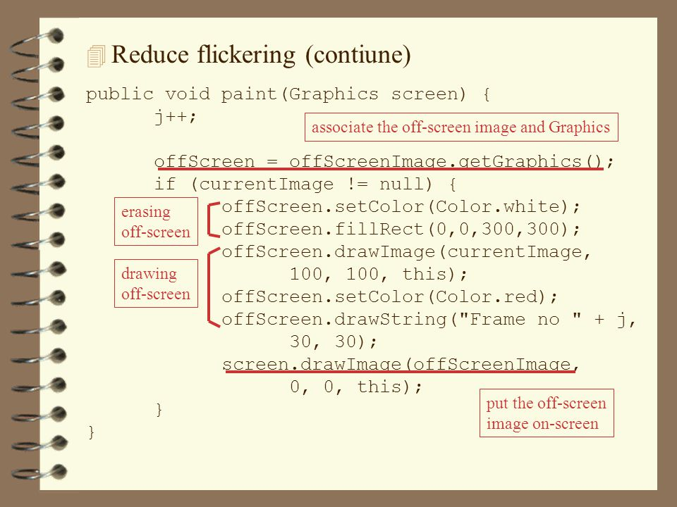 4 Reduce flickering (contiune) public void paint(Graphics screen) { j++; offScreen = offScreenImage.getGraphics(); if (currentImage != null) { offScreen.setColor(Color.white); offScreen.fillRect(0,0,300,300); offScreen.drawImage(currentImage, 100, 100, this); offScreen.setColor(Color.red); offScreen.drawString( Frame no + j, 30, 30); screen.drawImage(offScreenImage, 0, 0, this); } associate the off-screen image and Graphicserasing off-screen drawing off-screen put the off-screen image on-screen