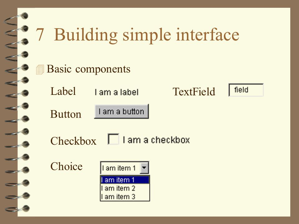 4 Adding components to an applet –Declare the object type theButton = new Button( I am a button ); theCheckbox = new Checkbox( I am a checkbox ); theChoice = new Choice(); theChoice.add( I am item 1 ); theChoice.add( I am item 2 ); theChoice.add( I am item 3 ); theField = new TextField( long field , 20); Button theButton; Checkbox theCheckbox; Choice theChoice; TextField theField; –Assign labels and attributes to the components items lengthcontents –Add the components to the applet add(...);