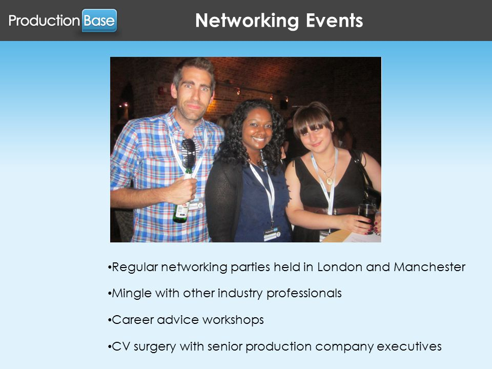 Networking Events Regular networking parties held in London and Manchester Mingle with other industry professionals Career advice workshops CV surgery with senior production company executives