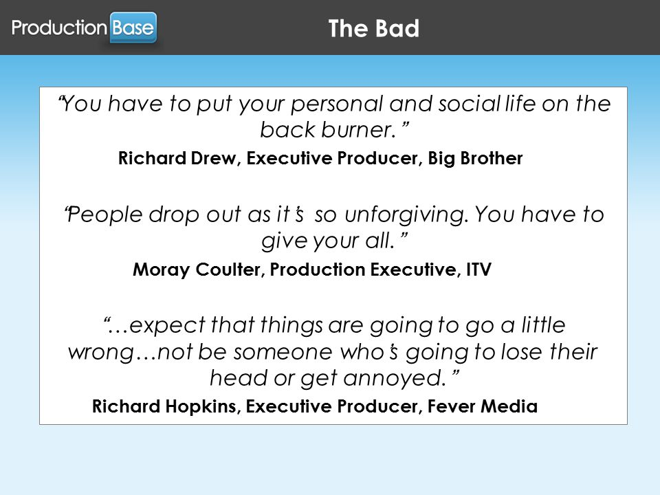The Bad You have to put your personal and social life on the back burner. Richard Drew, Executive Producer, Big Brother People drop out as it's so unforgiving.