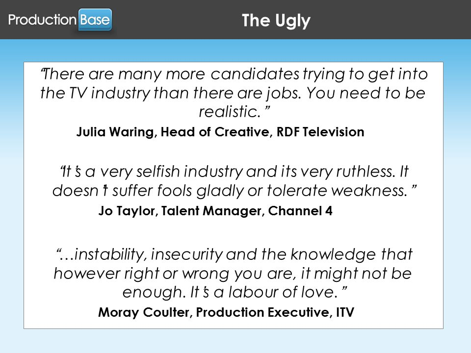 The Ugly There are many more candidates trying to get into the TV industry than there are jobs.