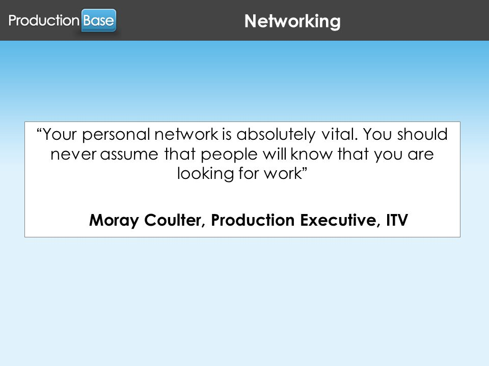 Networking Your personal network is absolutely vital.