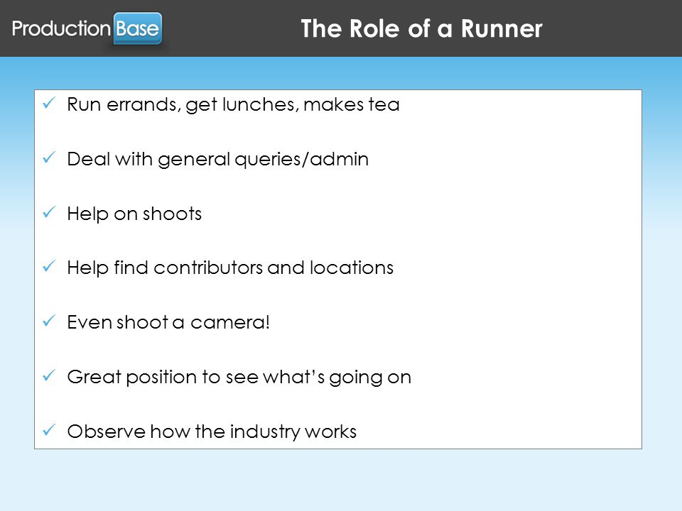 The Role of a Runner Run errands, get lunches, makes tea Deal with general queries/admin Help on shoots Help find contributors and locations Even shoot a camera.
