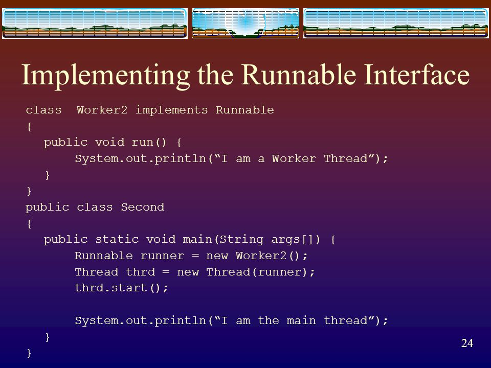 23 The Runnable Interface  Another option to create a separate thread is to define a class that implements the Runnable interface.  The runnable int