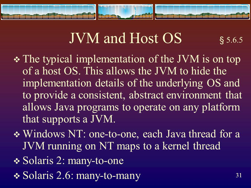 30 Threads and the JVM  In addition to a Java application program contains several different threads of control, there are several threads running asynchronously on behalf of the JVM handling system-level tasks such as memory management and graphics control.