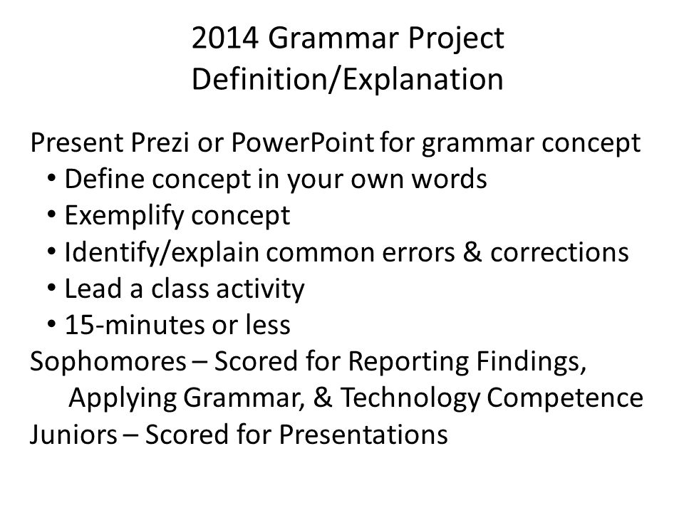 2014 Grammar Project Definition/Explanation Present Prezi or PowerPoint for grammar concept Define concept in your own words Exemplify concept Identify/explain common errors & corrections Lead a class activity 15-minutes or less Sophomores – Scored for Reporting Findings, Applying Grammar, & Technology Competence Juniors – Scored for Presentations