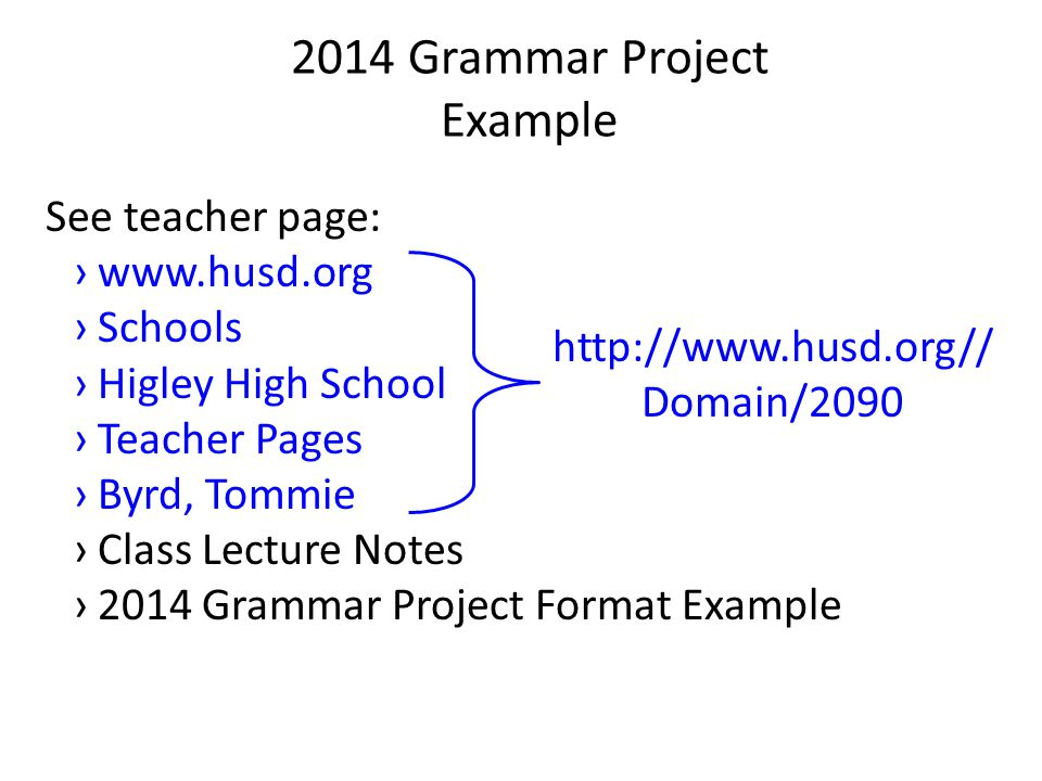 2014 Grammar Project Example See teacher page: ›www.husd.org ›Schools ›Higley High School ›Teacher Pages ›Byrd, Tommie ›Class Lecture Notes ›2014 Grammar Project Format Example http://www.husd.org// Domain/2090