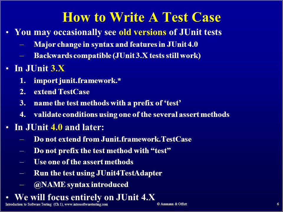 Introduction to Software Testing (Ch 1), www.introsoftwaretesting.com © Ammann & Offutt 6 How to Write A Test Case You may occasionally see old versions of JUnit tests –Major change in syntax and features in JUnit 4.0 –Backwards compatible (JUnit 3.X tests still work) In JUnit 3.X 1.import junit.framework.* 2.extend TestCase 3.name the test methods with a prefix of 'test' 4.validate conditions using one of the several assert methods In JUnit 4.0 and later: –Do not extend from Junit.framework.TestCase –Do not prefix the test method with test –Use one of the assert methods –Run the test using JUnit4TestAdapter –@NAME syntax introduced We will focus entirely on JUnit 4.X