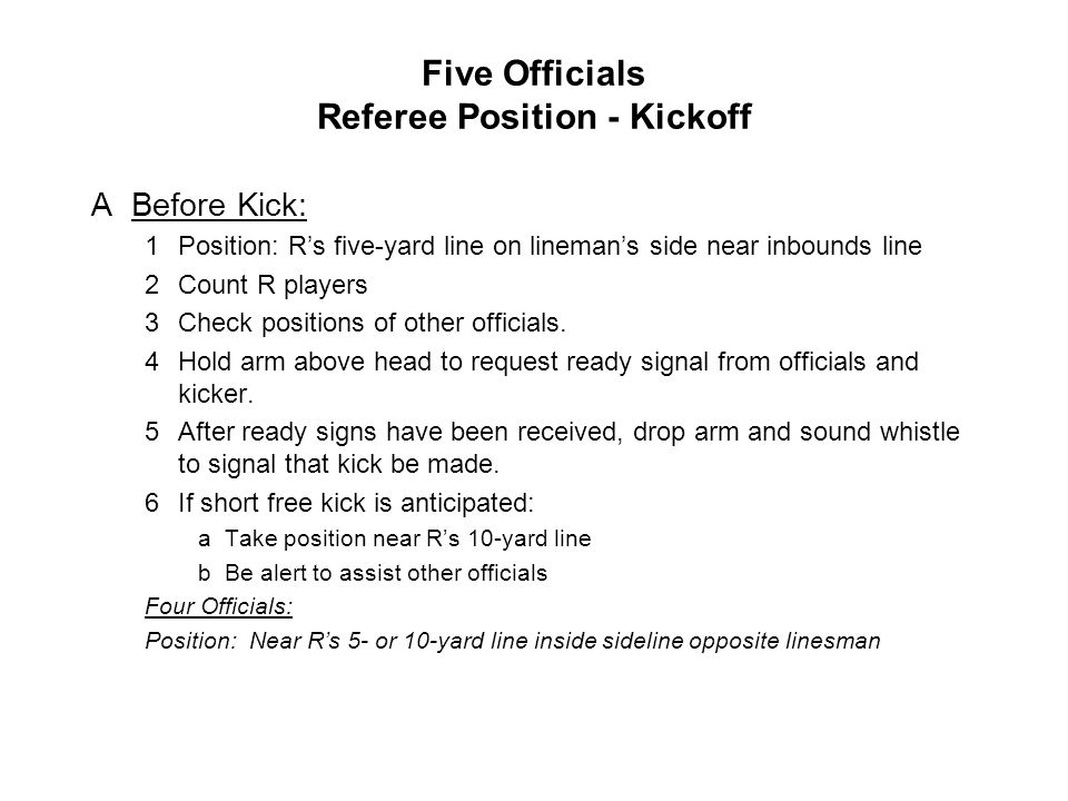 Five Officials Referee Position - Kickoff ABefore Kick: 1Position: R's five-yard line on lineman's side near inbounds line 2Count R players 3Check pos
