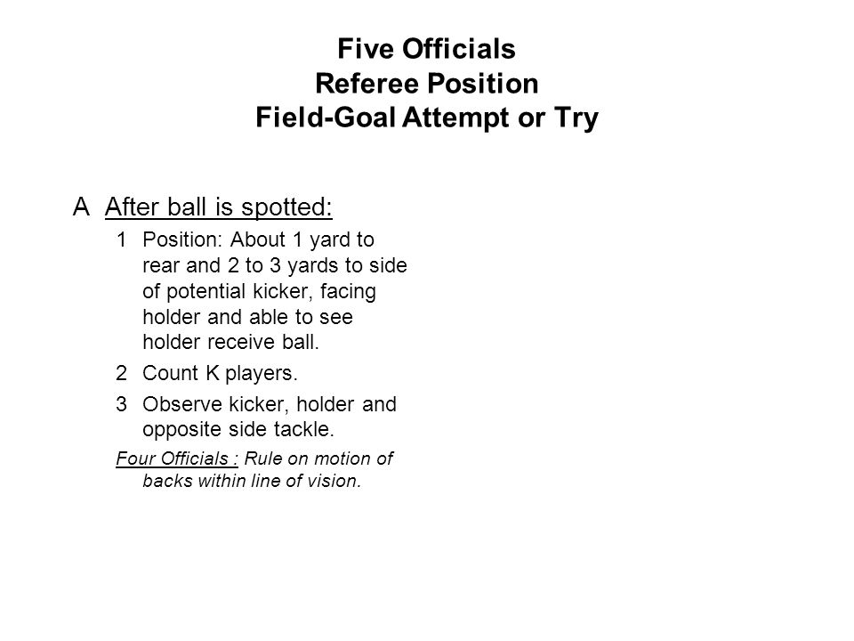 Five Officials Referee Position Field-Goal Attempt or Try AAfter ball is spotted: 1Position: About 1 yard to rear and 2 to 3 yards to side of potential kicker, facing holder and able to see holder receive ball.