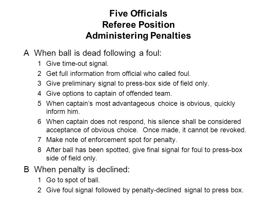 Five Officials Referee Position Administering Penalties AWhen ball is dead following a foul: 1Give time-out signal. 2Get full information from officia