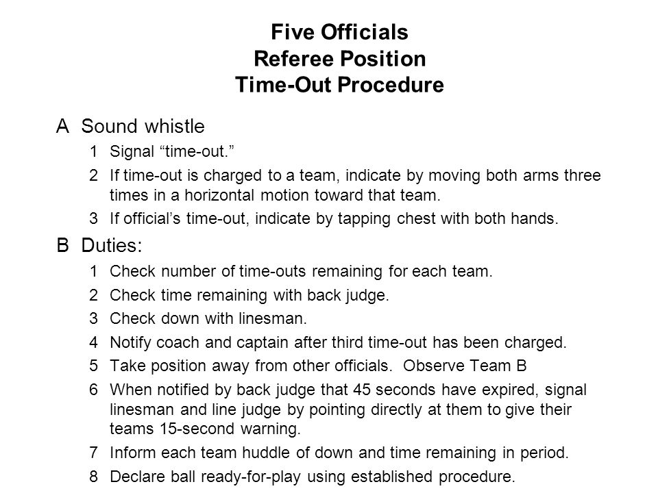 Five Officials Referee Position Time-Out Procedure ASound whistle 1Signal time-out. 2If time-out is charged to a team, indicate by moving both arms three times in a horizontal motion toward that team.